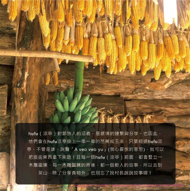 hʉfʉ(涼亭)對鄒族人的涵義,是感情的連繫與分享。也因此,他們會在hʉfʉ涼亭掛上一串一串的芭蕉或玉米,只要經過hʉfʉ涼亭,不管是誰,說聲「A veo veo yu」(我心喜悅的意思),就可以把這些東西拿下來吃!且每一個hʉfʉ(涼亭)前面,都會豎立一木雕圖騰,每一木雕圖騰的背後,都一個動人的故事,所以去到茶山,除了分享食物外,也別忘了找村長說說故事唷!
