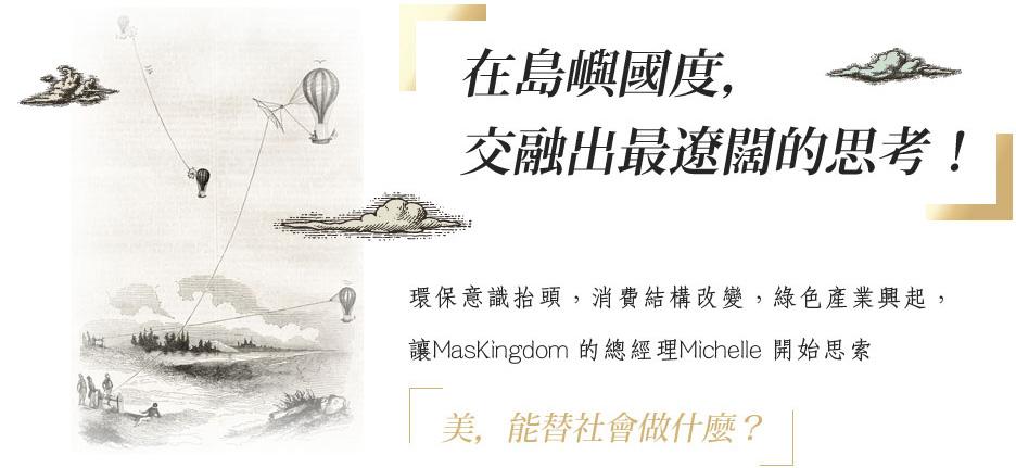 「在島嶼國度,交融出最遼闊的思考!環保意識抬頭,消費結構改變,綠色產業興起,讓MasKingdom的總經理Michelle開始思索「美,能替社會做什麼?」」