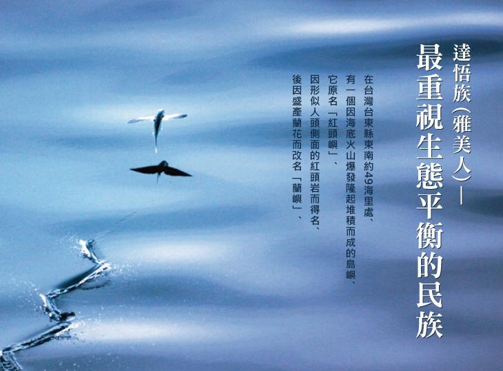 達悟族(雅美人)—最重視生態平衡的民族:在台灣台東縣東南約49海里處。有一個因海底火山爆發隆起堆積而成的島嶼。它原名「紅頭嶼」。因形似人頭側面的紅頭岩而得名。後因盛產蘭花而改名「蘭嶼」。
